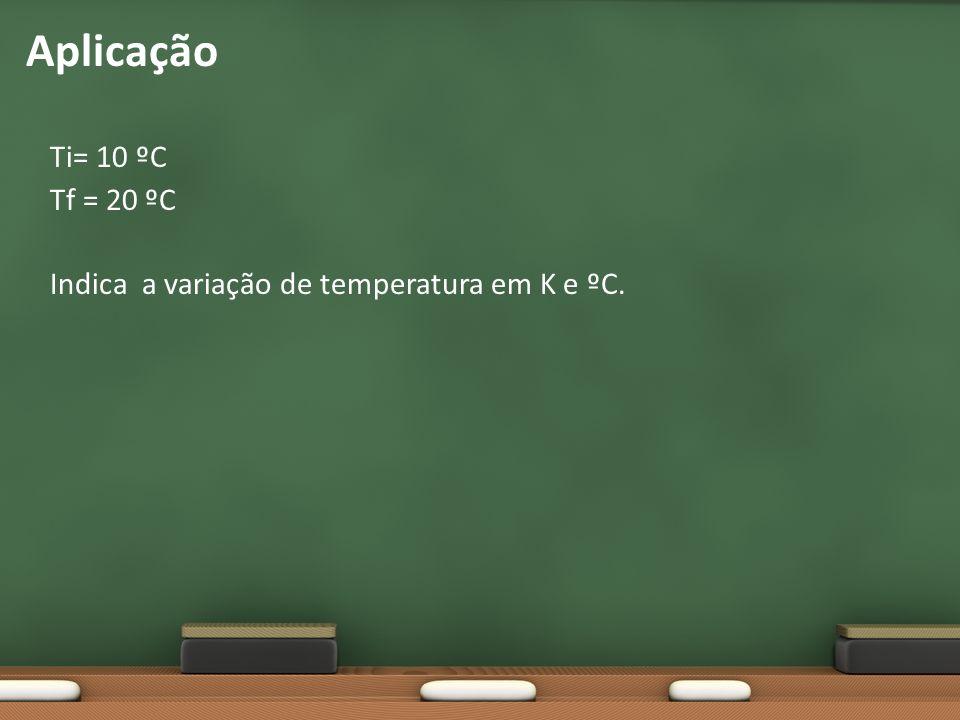 Ti= 10 ºC Tf = 20 ºC Indica a variação de temperatura em K e ºC. Aplicação
