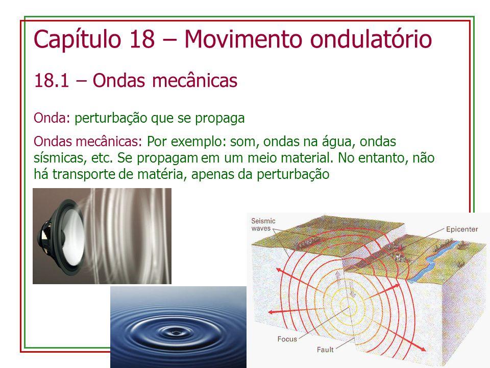 Capítulo 18 – Movimento ondulatório 18.1 – Ondas mecânicas Onda: perturbação que se propaga Ondas mecânicas: Por exemplo: som, ondas na água, ondas sísmicas, etc.
