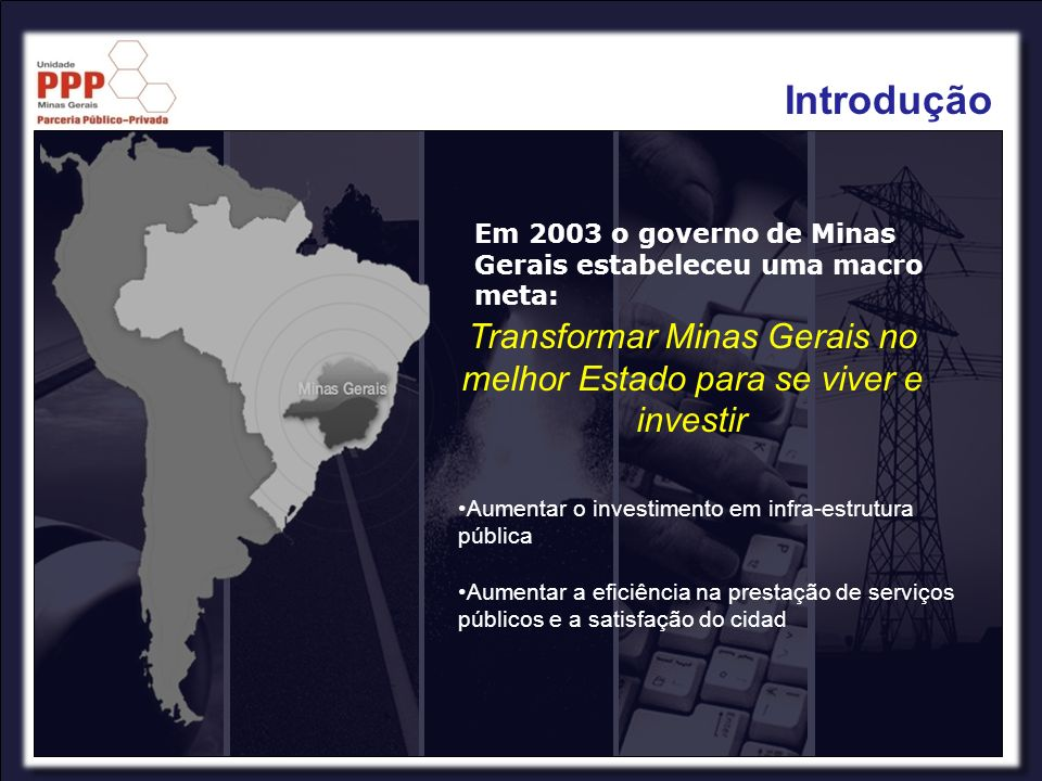 Introdução Em 2003 o governo de Minas Gerais estabeleceu uma macro meta: Transformar Minas Gerais no melhor Estado para se viver e investir Aumentar o