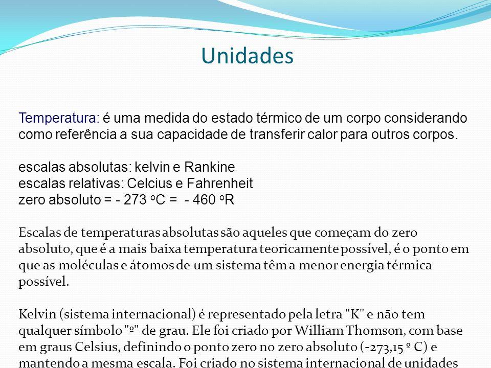 Unidades Temperatura: é uma medida do estado térmico de um corpo considerando como referência a sua capacidade de transferir calor para outros corpos.