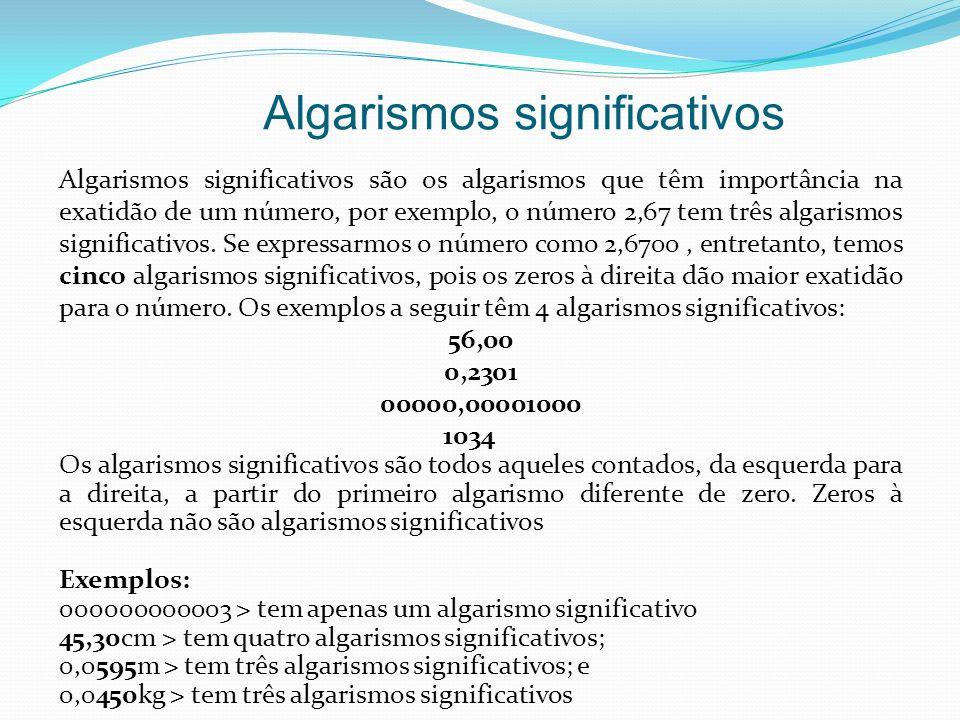 Algarismos significativos Algarismos significativos são os algarismos que têm importância na exatidão de um número, por exemplo, o número 2,67 tem trê