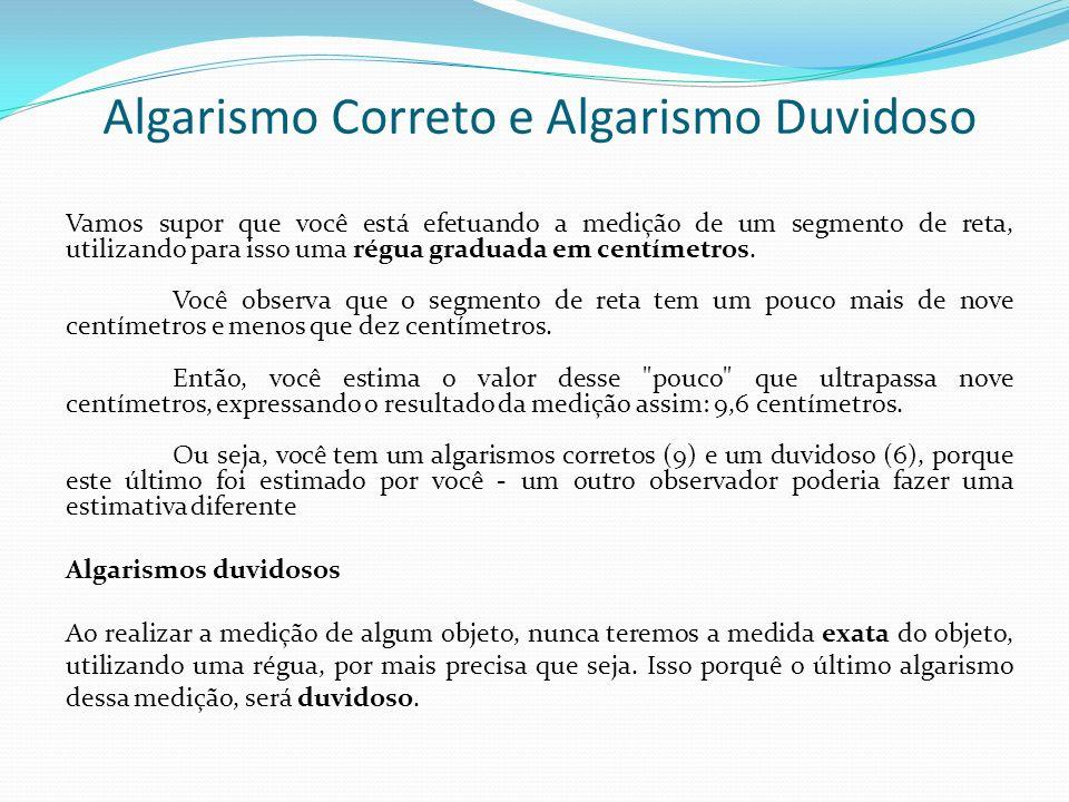 Algarismo Correto e Algarismo Duvidoso Vamos supor que você está efetuando a medição de um segmento de reta, utilizando para isso uma régua graduada e