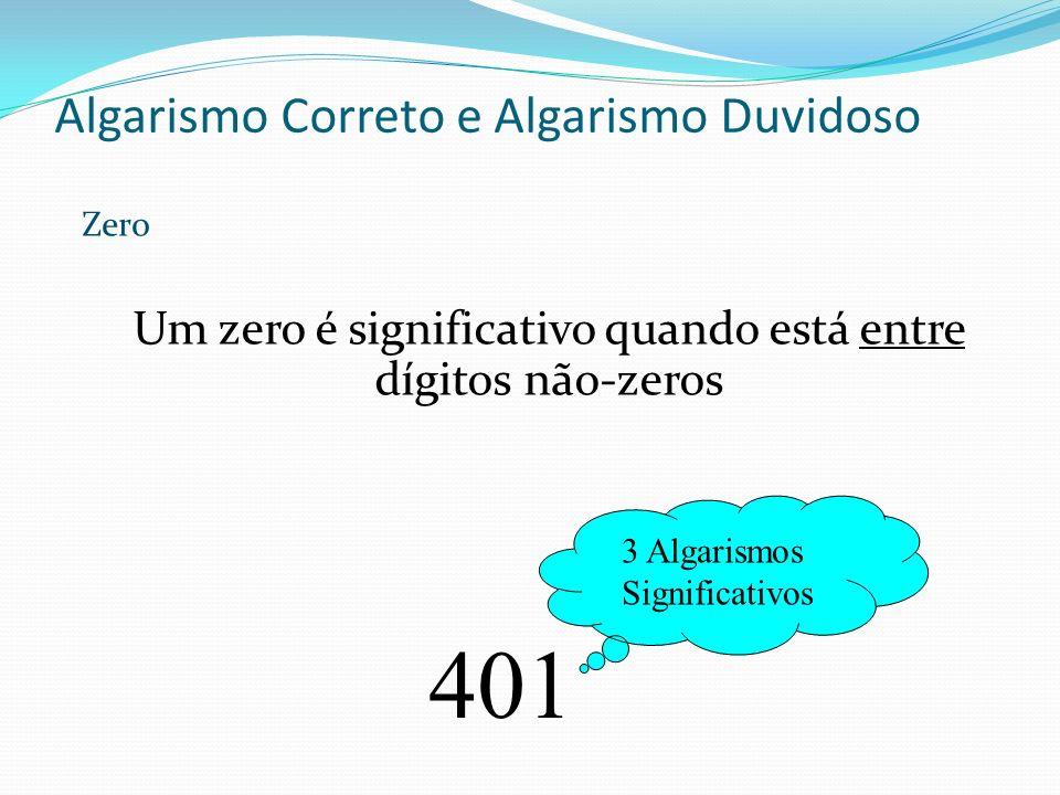 Algarismo Correto e Algarismo Duvidoso 401 Um zero é significativo quando está entre dígitos não-zeros 3 Algarismos Significativos Zero