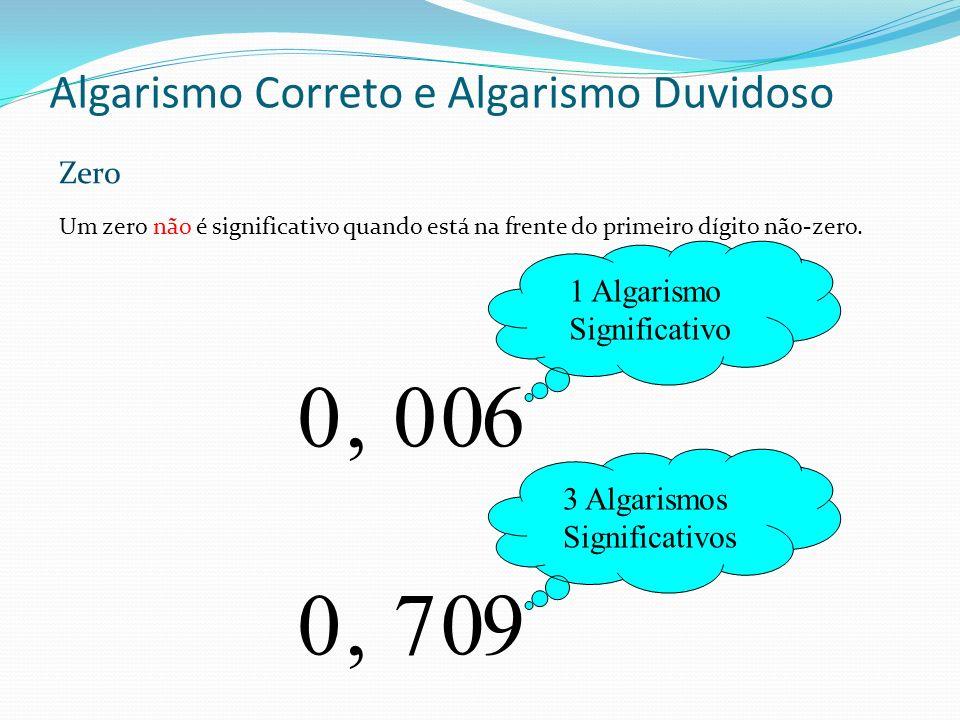 Algarismo Correto e Algarismo Duvidoso Um zero não é significativo quando está na frente do primeiro dígito não-zero. 1 Algarismo Significativo 600, 0