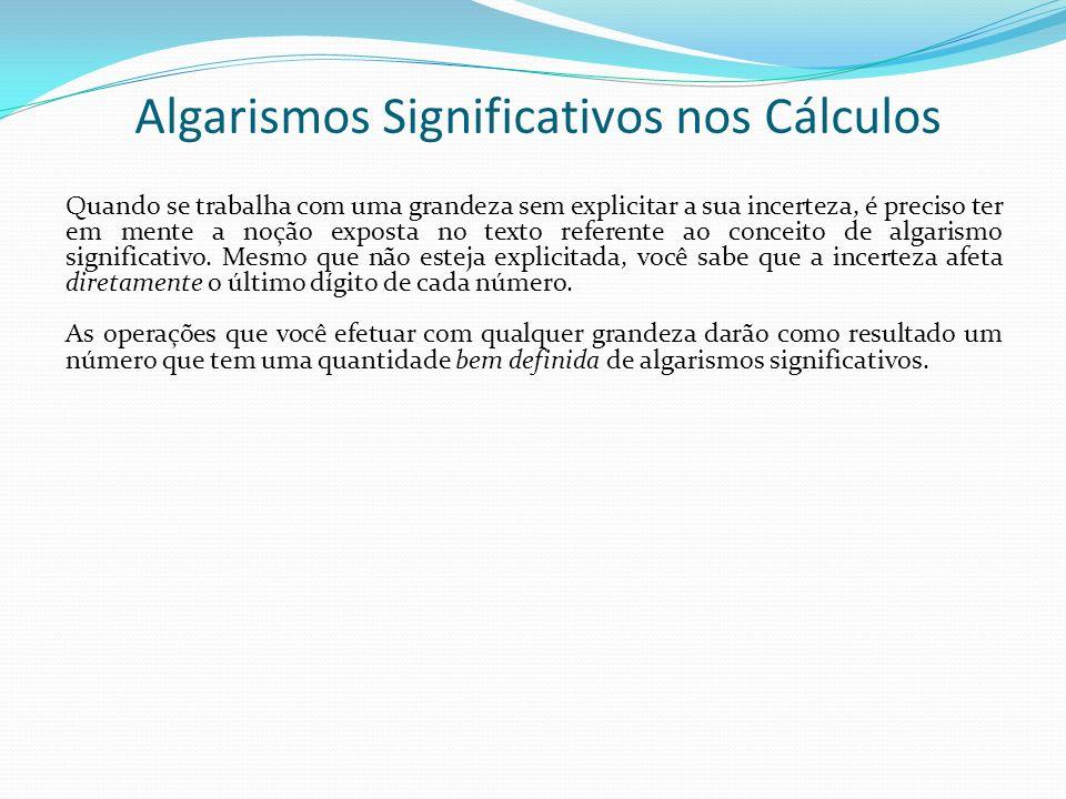 Algarismos Significativos nos Cálculos Quando se trabalha com uma grandeza sem explicitar a sua incerteza, é preciso ter em mente a noção exposta no t