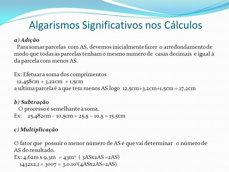 Algarismos Significativos nos Cálculos a) Adição Para somar parcelas com AS, devemos inicialmente fazer o arredondamento de modo que todas as parcelas