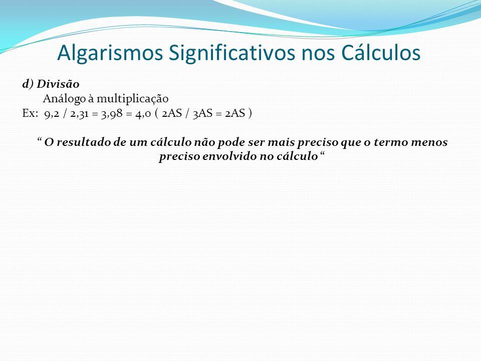 Algarismos Significativos nos Cálculos d) Divisão Análogo à multiplicação Ex: 9,2 / 2,31 = 3,98 = 4,0 ( 2AS / 3AS = 2AS ) O resultado de um cálculo nã
