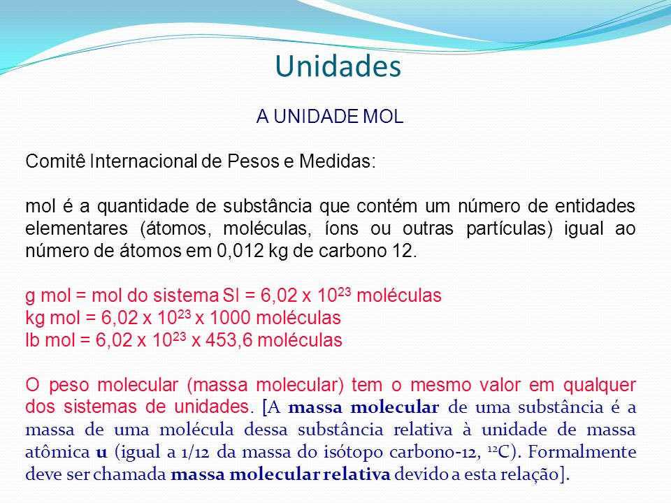 Unidades A UNIDADE MOL Comitê Internacional de Pesos e Medidas: mol é a quantidade de substância que contém um número de entidades elementares (átomos