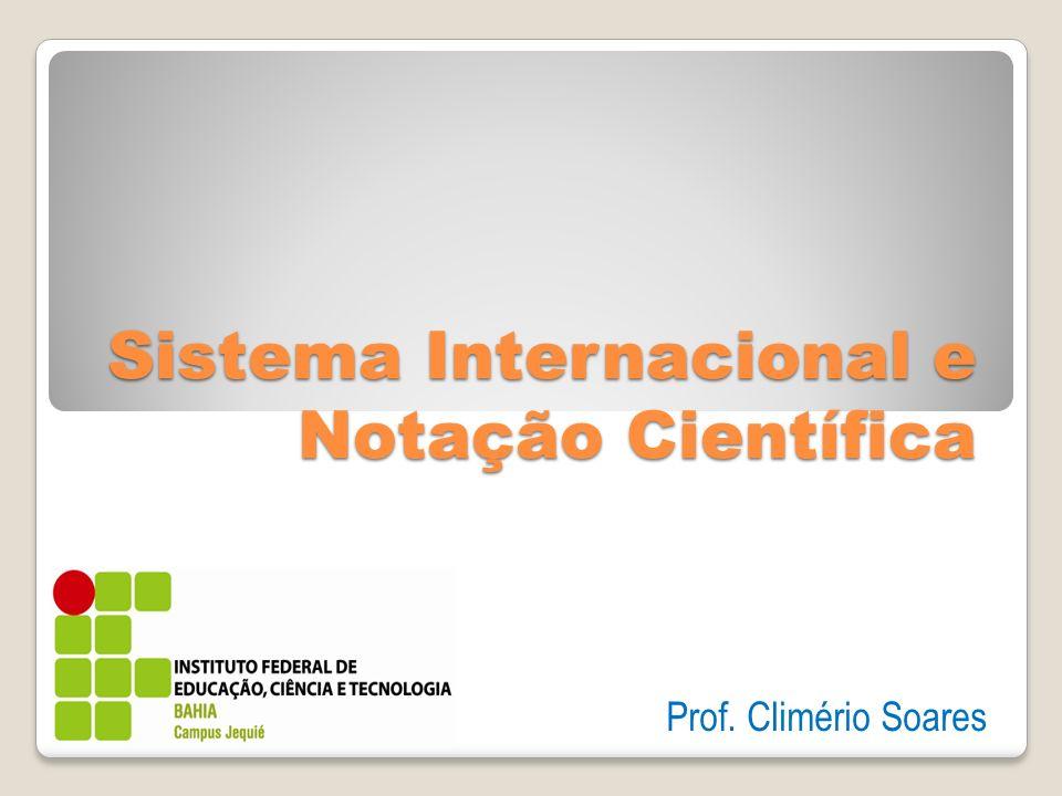 Sistema Internacional e Notação Científica Prof. Climério Soares