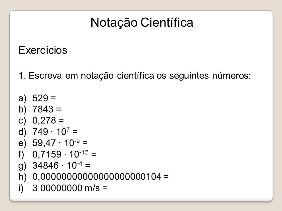 Notação Científica Exercícios 1. Escreva em notação científica os seguintes números: a)529 = b)7843 = c)0,278 = d)749 10 7 = e)59,47 10 -9 = f)0,7159
