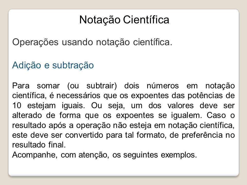 Notação Científica Operações usando notação científica. Adição e subtração Para somar (ou subtrair) dois números em notação científica, é necessários