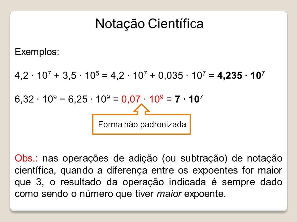 Notação Científica Exemplos: 4,2 · 10 7 + 3,5 · 10 5 = 4,2 · 10 7 + 0,035 · 10 7 = 4,235 · 10 7 6,32 · 10 9 6,25 · 10 9 = 0,07 · 10 9 = 7 · 10 7 Forma