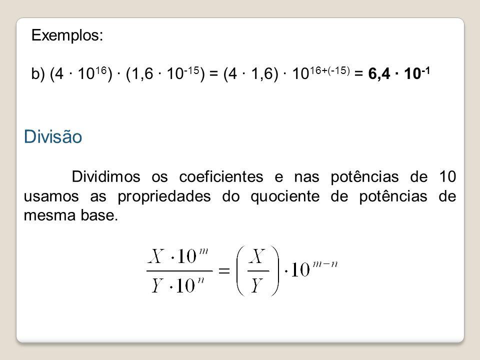 Exemplos: b) (4 · 10 16 ) (1,6 · 10 -15 ) = (4 1,6) · 10 16+(-15) = 6,4 · 10 -1 Divisão Dividimos os coeficientes e nas potências de 10 usamos as prop