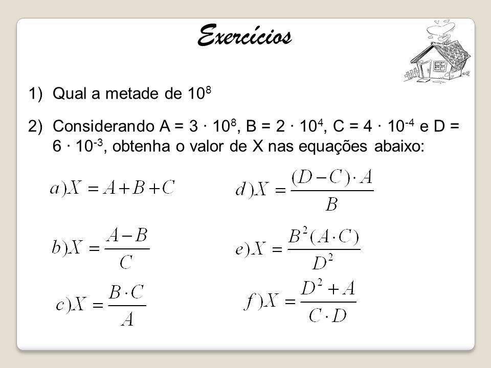 1)Qual a metade de 10 8 2)Considerando A = 3 10 8, B = 2 10 4, C = 4 10 -4 e D = 6 10 -3, obtenha o valor de X nas equações abaixo: Exercícios