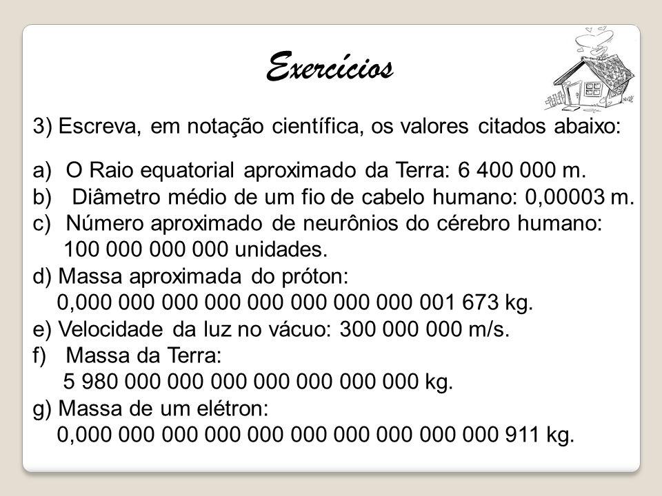 3) Escreva, em notação científica, os valores citados abaixo: a)O Raio equatorial aproximado da Terra: 6 400 000 m. b) Diâmetro médio de um fio de cab