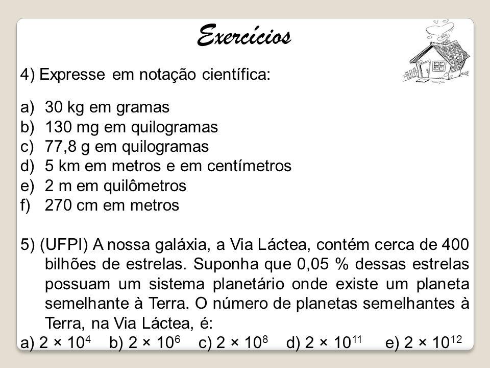 Exercícios 4) Expresse em notação científica: a)30 kg em gramas b)130 mg em quilogramas c)77,8 g em quilogramas d)5 km em metros e em centímetros e)2