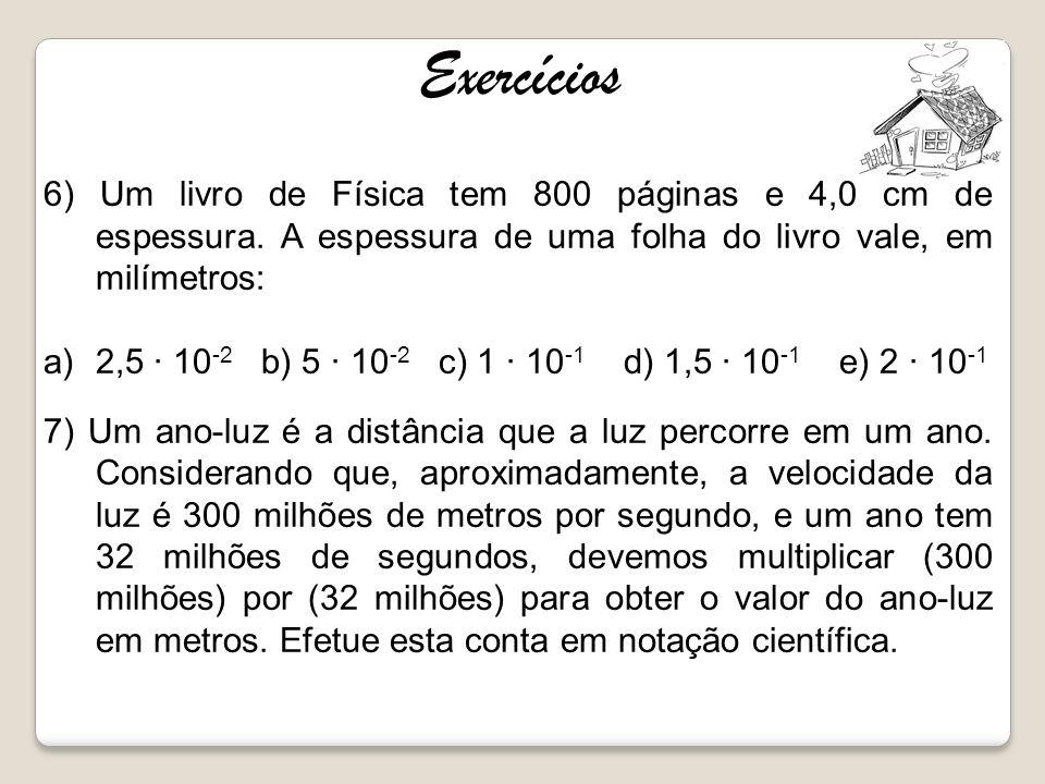 Exercícios 6) Um livro de Física tem 800 páginas e 4,0 cm de espessura. A espessura de uma folha do livro vale, em milímetros: a)2,5 10 -2 b) 5 10 -2
