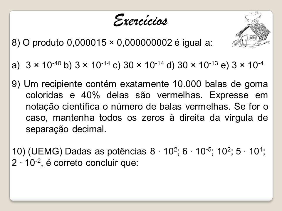 Exercícios 8) O produto 0,000015 × 0,000000002 é igual a: a)3 × 10 -40 b) 3 × 10 -14 c) 30 × 10 -14 d) 30 × 10 -13 e) 3 × 10 -4 9) Um recipiente conté
