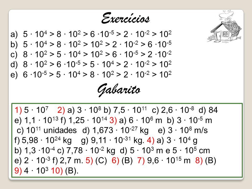 Exercícios a)5 · 10 4 > 8 · 10 2 > 6 ·10 -5 > 2 · 10 -2 > 10 2 b)5 · 10 4 > 8 · 10 2 > 10 2 > 2 · 10 -2 > 6 ·10 -5 c)8 · 10 2 > 5 · 10 4 > 10 2 > 6 ·