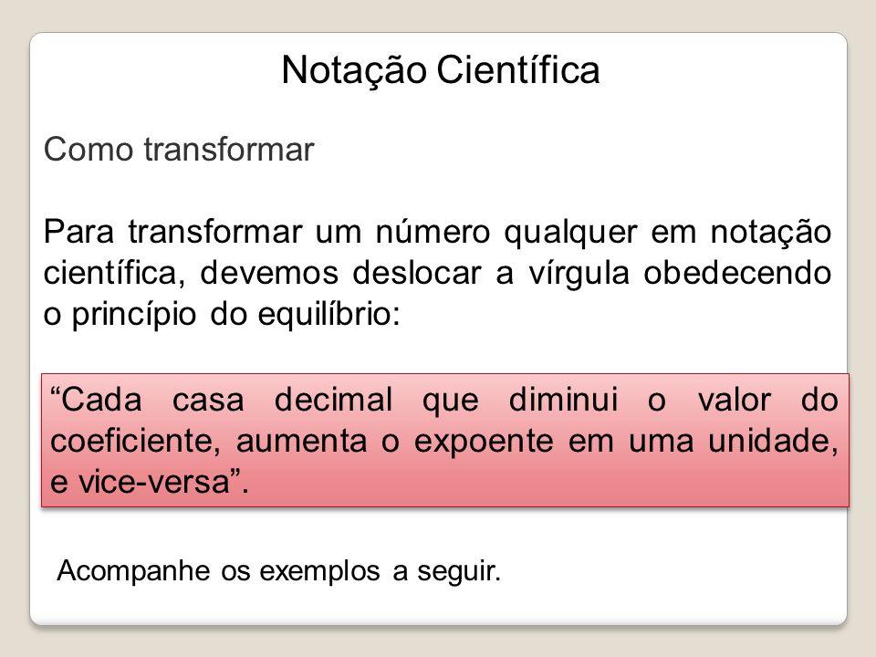 2537,56 Observe a transformação, passo a passo, do número acima em notação científica, a partir do princípio de equilíbrio: 2537,56 = 253,756 · 10 1 = 25,3756 · 10 2 = 2,53756 · 10 3 Um outro exemplo com valor menor que 1: 0,0000000475 = 0,000000475 · 10 -1 = 0,00000475 · 10 -2 = 0,0000475 · 10 -3 = 0,000475 · 10 -4 0,00475 · 10 -5 = = 0,0475 · 10 -6 = 0,475 · 10 -7 = 4,75 · 10 -8 Notação Científica