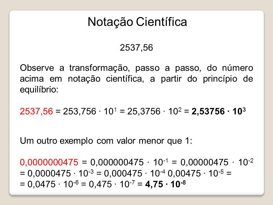 2537,56 Observe a transformação, passo a passo, do número acima em notação científica, a partir do princípio de equilíbrio: 2537,56 = 253,756 · 10 1 =