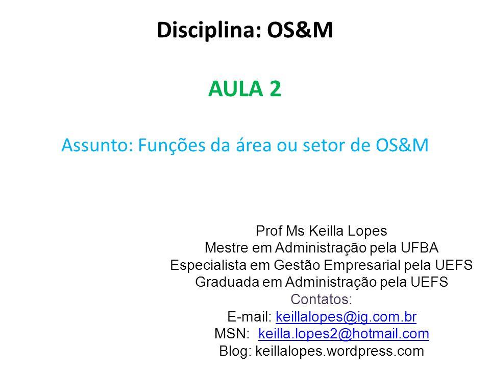 Disciplina: OS&M AULA 2 Assunto: Funções da área ou setor de OS&M Prof Ms Keilla Lopes Mestre em Administração pela UFBA Especialista em Gestão Empres