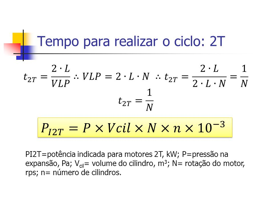Tempo para realizar o ciclo: 2T PI2T=potência indicada para motores 2T, kW; P=pressão na expansão, Pa; V cil = volume do cilindro, m 3 ; N= rotação do