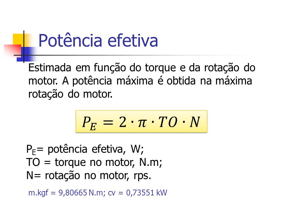 Potência efetiva P E = potência efetiva, W; TO = torque no motor, N.m; N= rotação no motor, rps. m.kgf = 9,80665 N.m; cv = 0,73551 kW Estimada em funç