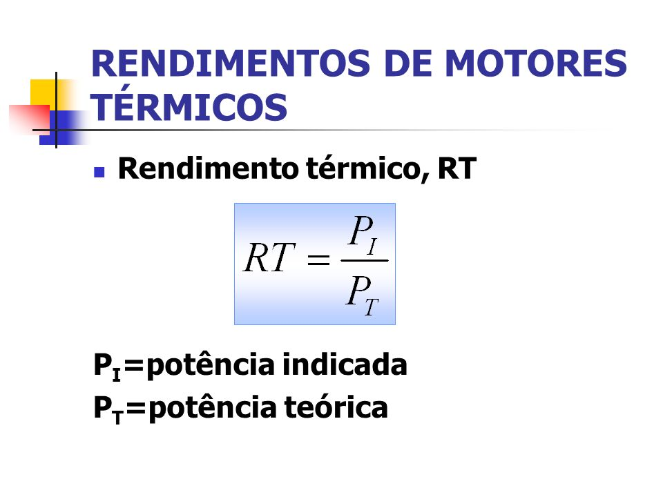 RENDIMENTOS DE MOTORES TÉRMICOS Rendimento térmico, RT P I =potência indicada P T =potência teórica