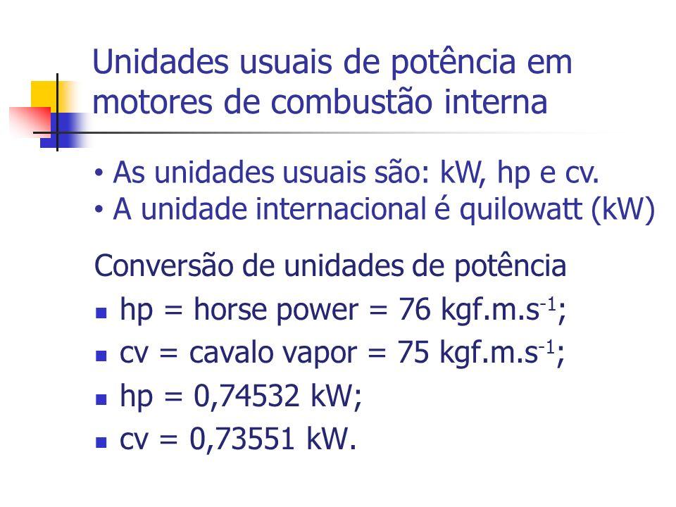 Unidades usuais de potência em motores de combustão interna Conversão de unidades de potência hp = horse power = 76 kgf.m.s -1 ; cv = cavalo vapor = 7