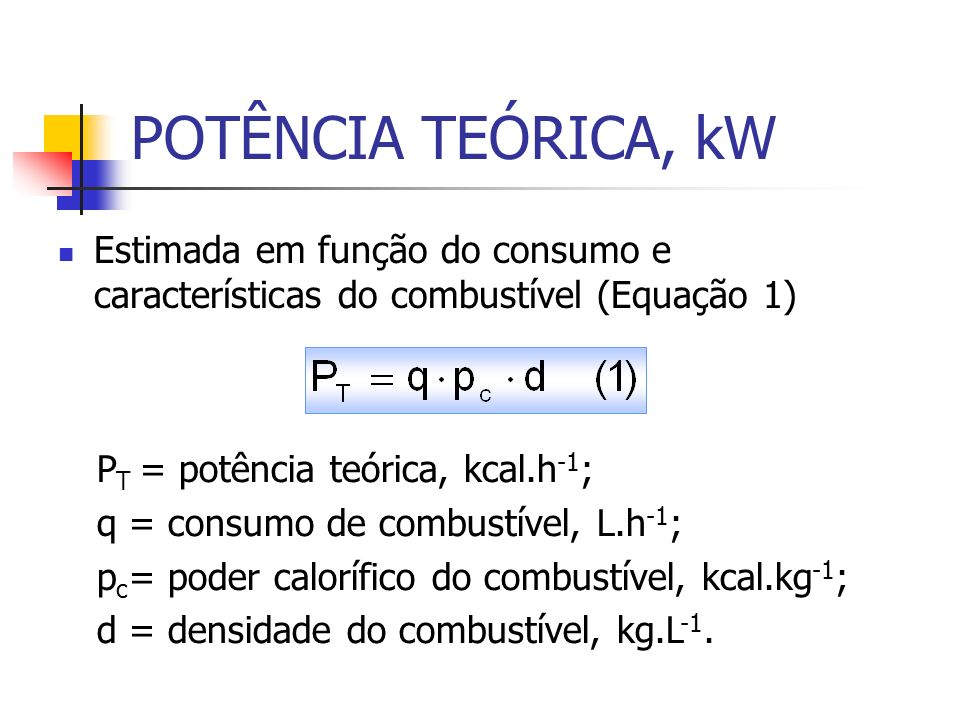 POTÊNCIA TEÓRICA, kW Estimada em função do consumo e características do combustível (Equação 1) P T = potência teórica, kcal.h -1 ; q = consumo de com
