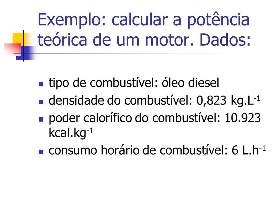 Exemplo: calcular a potência teórica de um motor. Dados: tipo de combustível: óleo diesel densidade do combustível: 0,823 kg.L -1 poder calorífico do
