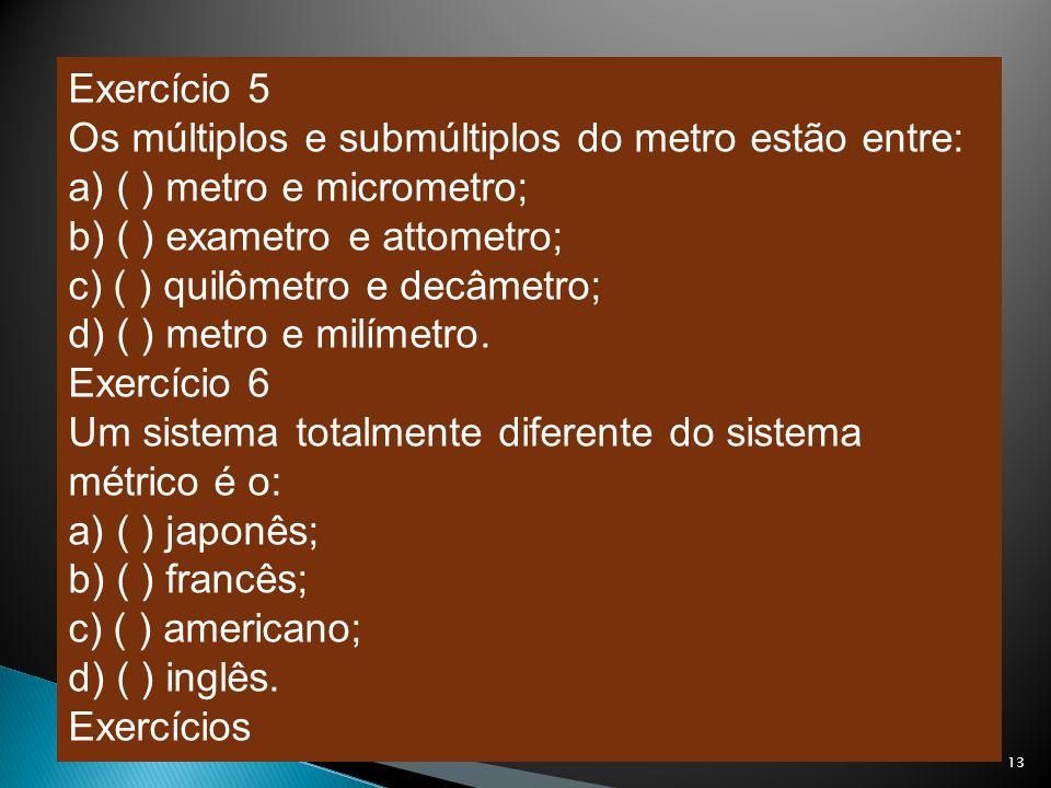 Exercício 5 Os múltiplos e submúltiplos do metro estão entre: a) ( ) metro e micrometro; b) ( ) exametro e attometro; c) ( ) quilômetro e decâmetro; d
