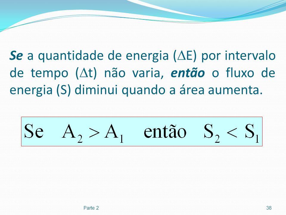 Se a quantidade de energia ( E) por intervalo de tempo ( t) não varia, então o fluxo de energia (S) diminui quando a área aumenta. Parte 238