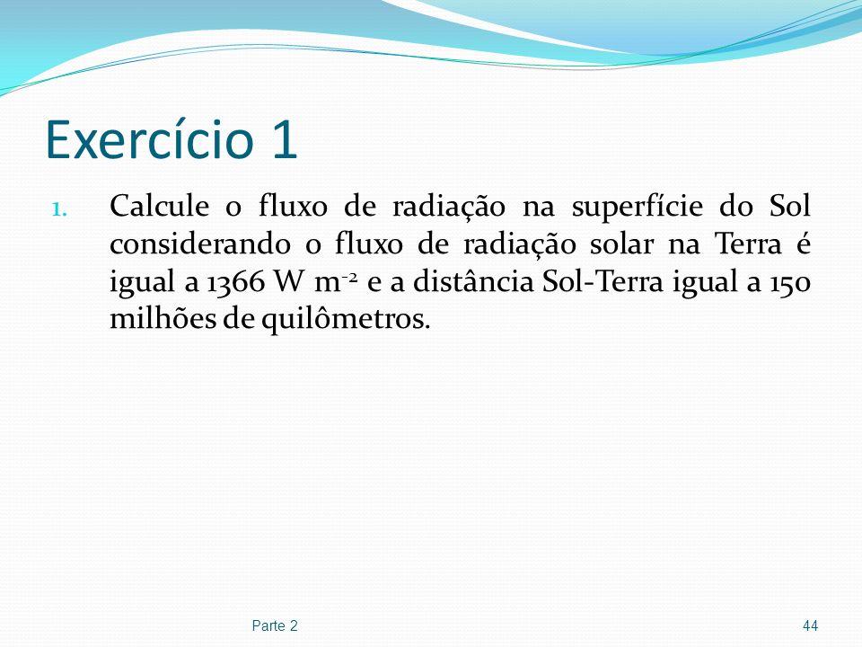 Exercício 1 1. Calcule o fluxo de radiação na superfície do Sol considerando o fluxo de radiação solar na Terra é igual a 1366 W m -2 e a distância So