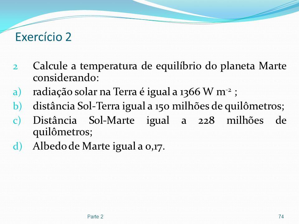 Exercício 2 2 Calcule a temperatura de equilíbrio do planeta Marte considerando: a) radiação solar na Terra é igual a 1366 W m -2 ; b) distância Sol-T