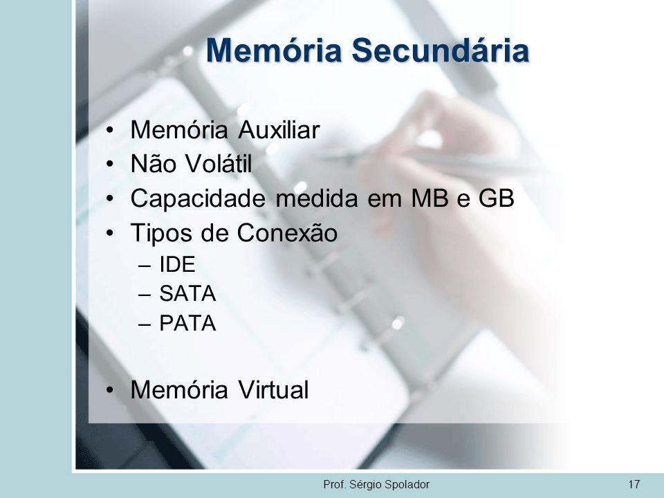 Prof. Sérgio Spolador17 Memória Secundária Memória Auxiliar Não Volátil Capacidade medida em MB e GB Tipos de Conexão –IDE –SATA –PATA Memória Virtual