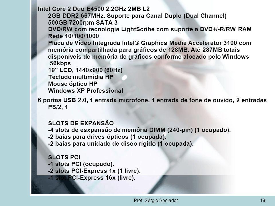 Prof. Sérgio Spolador18 Intel Core 2 Duo E4500 2.2GHz 2MB L2 2GB DDR2 667MHz. Suporte para Canal Duplo (Dual Channel) 500GB 7200rpm SATA 3 DVD/RW com