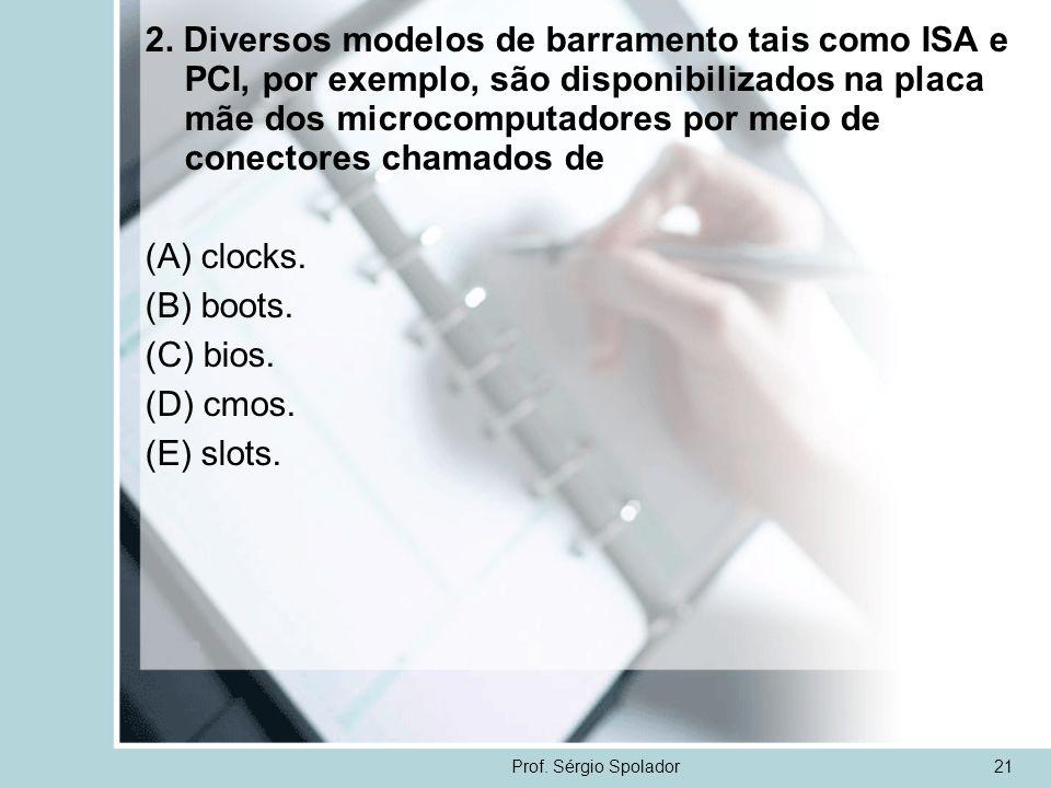 Prof. Sérgio Spolador21 2. Diversos modelos de barramento tais como ISA e PCI, por exemplo, são disponibilizados na placa mãe dos microcomputadores po