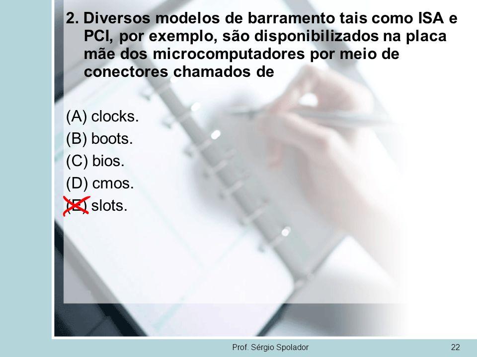 Prof. Sérgio Spolador22 2. Diversos modelos de barramento tais como ISA e PCI, por exemplo, são disponibilizados na placa mãe dos microcomputadores po