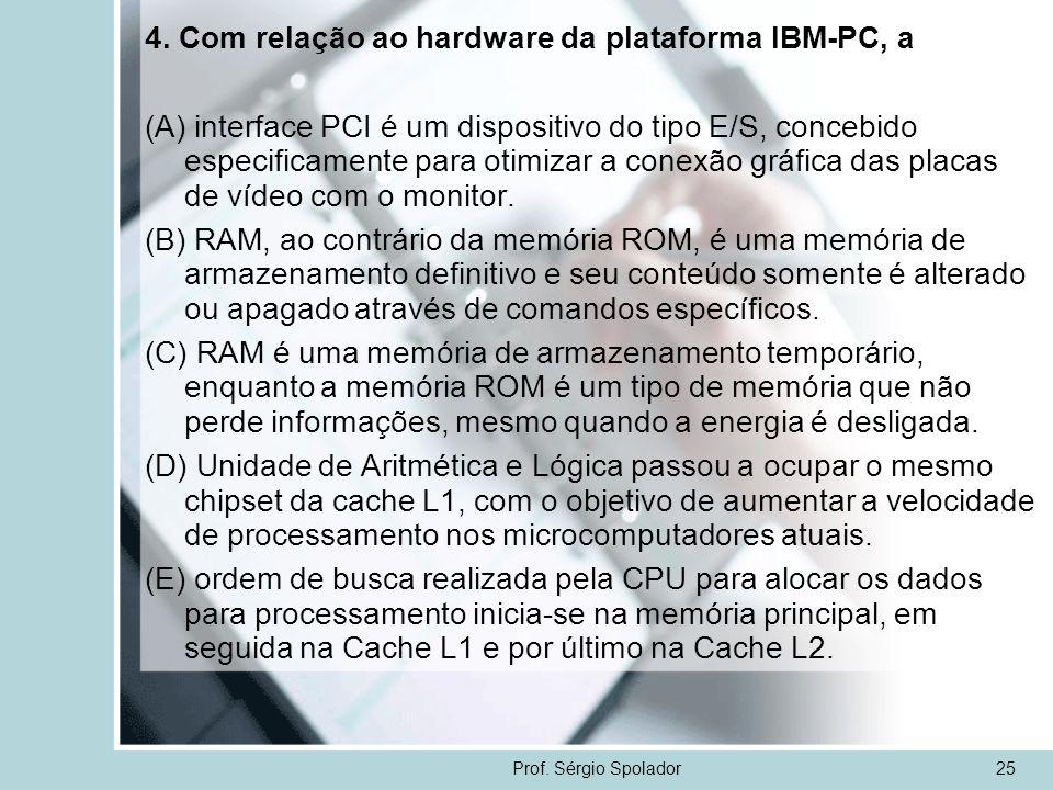 Prof. Sérgio Spolador25 4. Com relação ao hardware da plataforma IBM-PC, a (A) interface PCI é um dispositivo do tipo E/S, concebido especificamente p