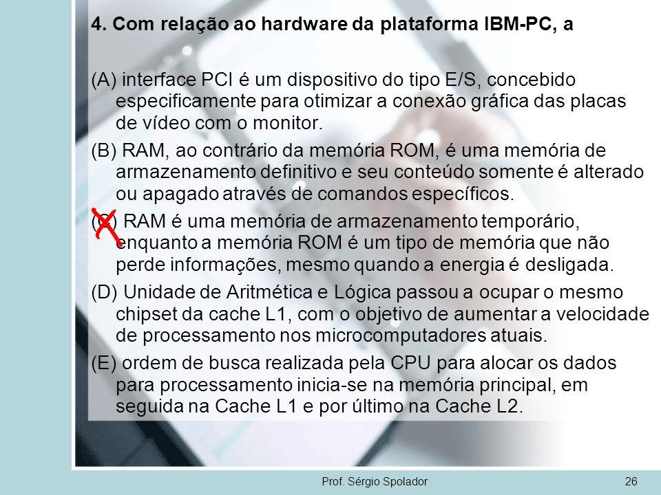 Prof. Sérgio Spolador26 4. Com relação ao hardware da plataforma IBM-PC, a (A) interface PCI é um dispositivo do tipo E/S, concebido especificamente p