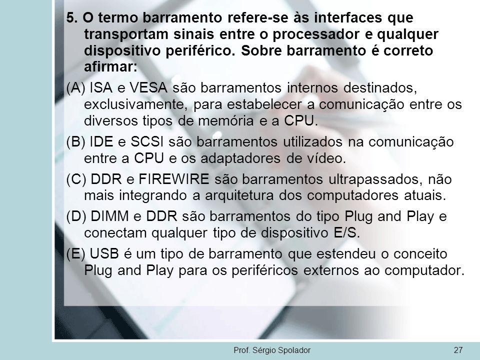 Prof. Sérgio Spolador27 5. O termo barramento refere-se às interfaces que transportam sinais entre o processador e qualquer dispositivo periférico. So