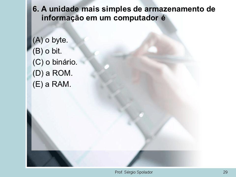 Prof. Sérgio Spolador29 6. A unidade mais simples de armazenamento de informação em um computador é (A) o byte. (B) o bit. (C) o binário. (D) a ROM. (