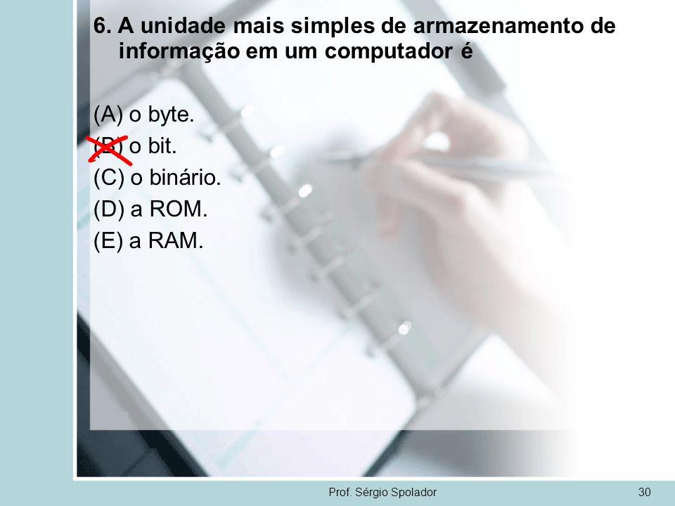 Prof. Sérgio Spolador30 6. A unidade mais simples de armazenamento de informação em um computador é (A) o byte. (B) o bit. (C) o binário. (D) a ROM. (