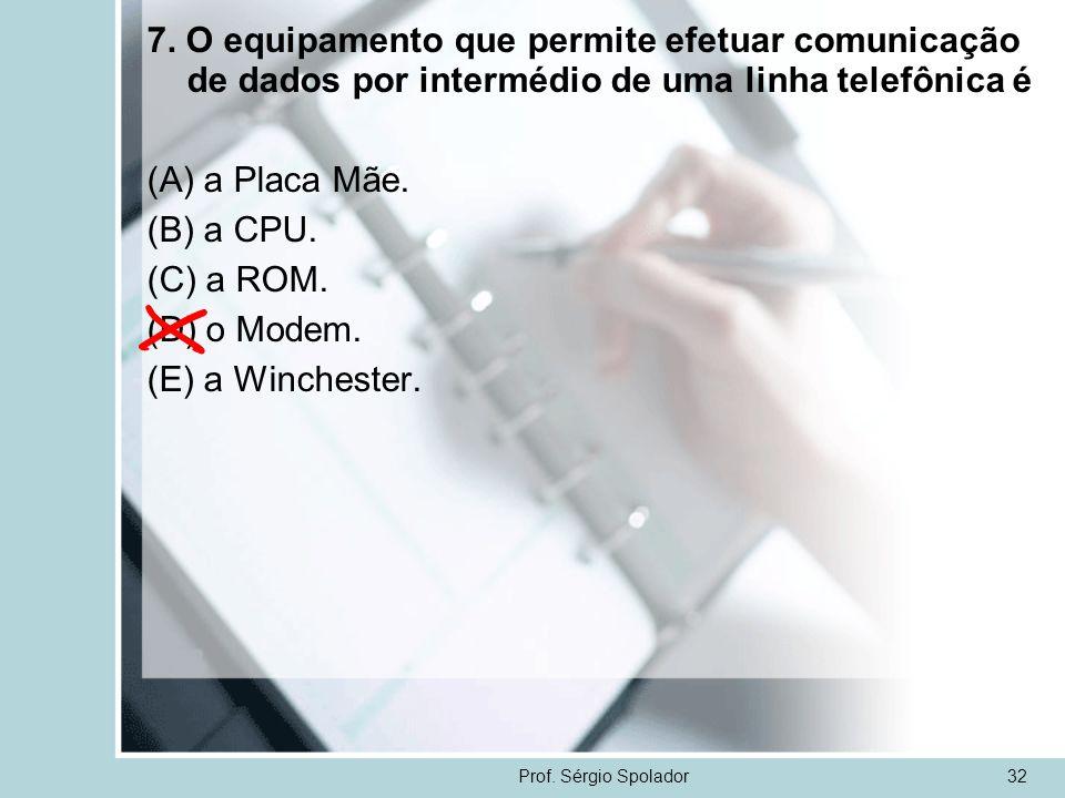 Prof. Sérgio Spolador32 7. O equipamento que permite efetuar comunicação de dados por intermédio de uma linha telefônica é (A) a Placa Mãe. (B) a CPU.