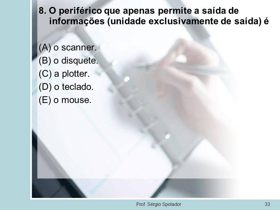 Prof. Sérgio Spolador33 8. O periférico que apenas permite a saída de informações (unidade exclusivamente de saída) é (A) o scanner. (B) o disquete. (