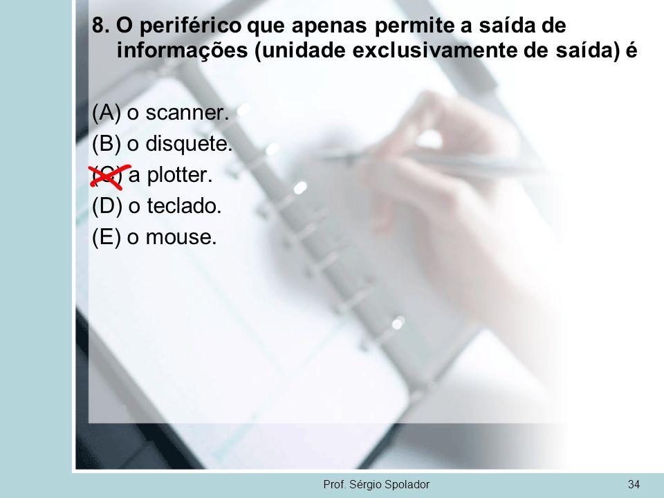 Prof. Sérgio Spolador34 8. O periférico que apenas permite a saída de informações (unidade exclusivamente de saída) é (A) o scanner. (B) o disquete. (