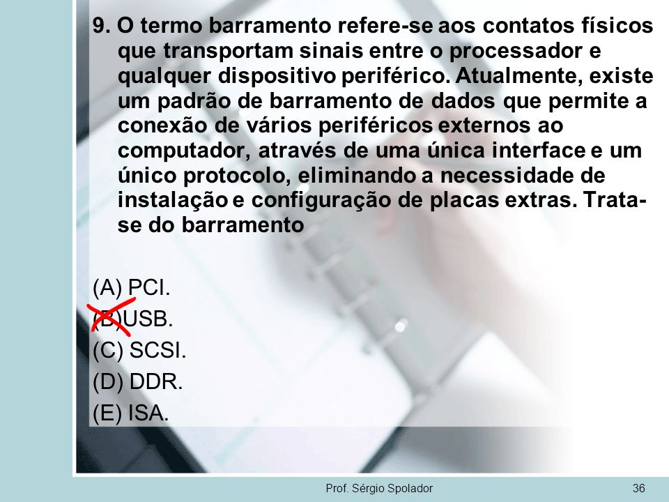 Prof. Sérgio Spolador36 9. O termo barramento refere-se aos contatos físicos que transportam sinais entre o processador e qualquer dispositivo perifér