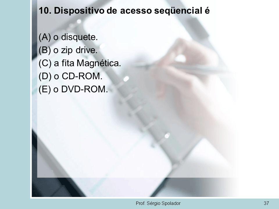 Prof. Sérgio Spolador37 10. Dispositivo de acesso seqüencial é (A) o disquete. (B) o zip drive. (C) a fita Magnética. (D) o CD-ROM. (E) o DVD-ROM.